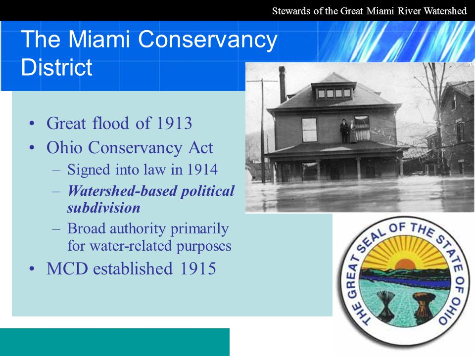 Stewards of the Great Miami River Watershed The Miami Conservancy District Great flood of 1913 Ohio Conservancy Act –Signed into law in 1914 –Watershed-based political subdivision –Broad authority primarily for water-related purposes MCD established 1915