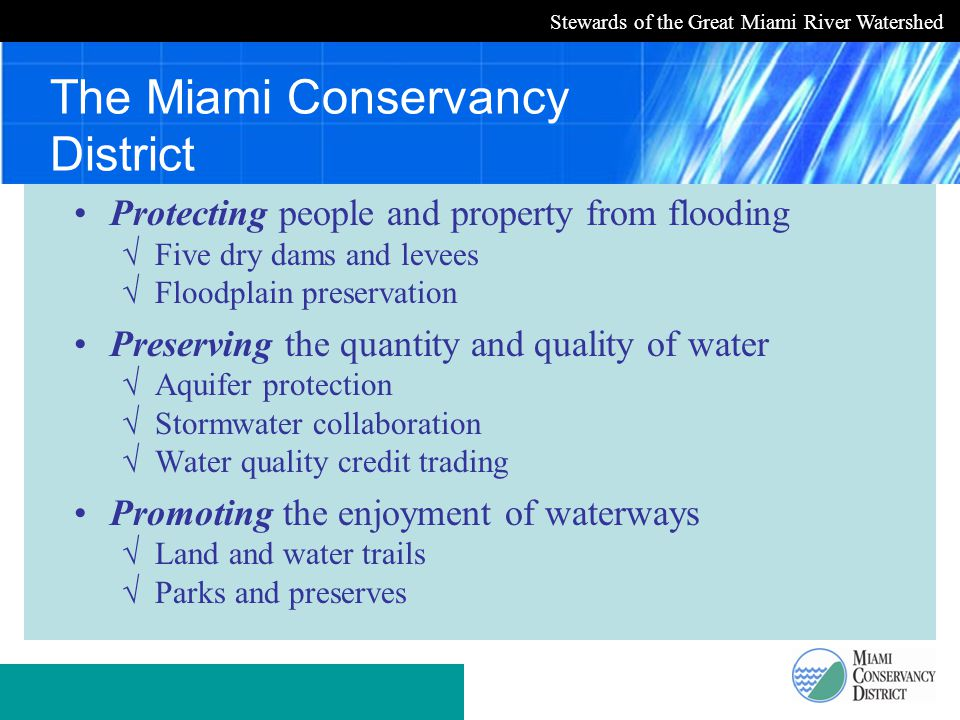 Stewards of the Great Miami River Watershed The Miami Conservancy District Protecting people and property from flooding √ Five dry dams and levees √ Floodplain preservation Preserving the quantity and quality of water √ Aquifer protection √ Stormwater collaboration √ Water quality credit trading Promoting the enjoyment of waterways √ Land and water trails √ Parks and preserves