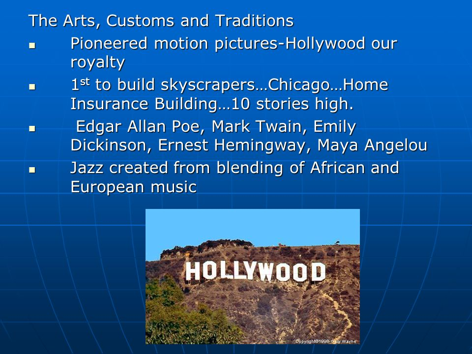 The Arts, Customs and Traditions Pioneered motion pictures-Hollywood our royalty Pioneered motion pictures-Hollywood our royalty 1 st to build skyscrapers…Chicago…Home Insurance Building…10 stories high.