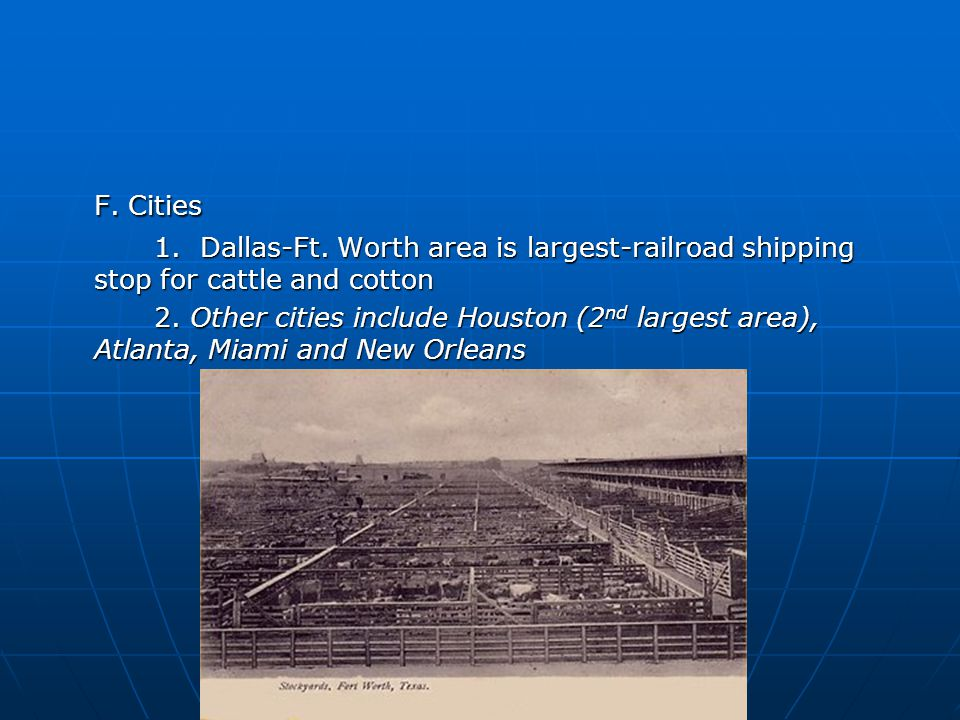 F. Cities 1. Dallas-Ft. Worth area is largest-railroad shipping stop for cattle and cotton 2.