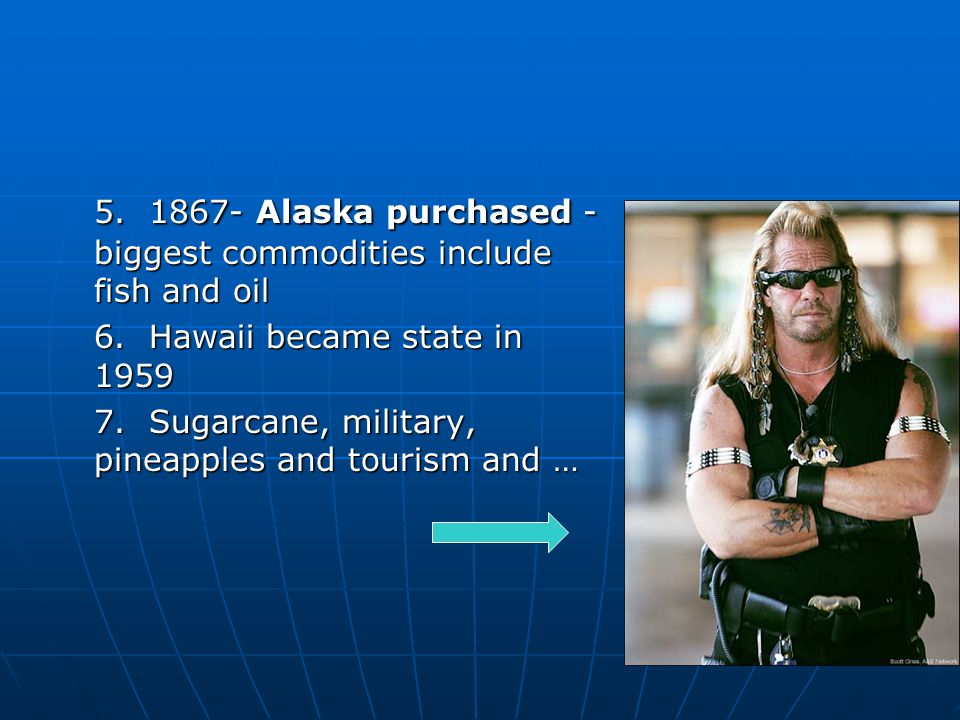 5. 1867- Alaska purchased - biggest commodities include fish and oil 6.