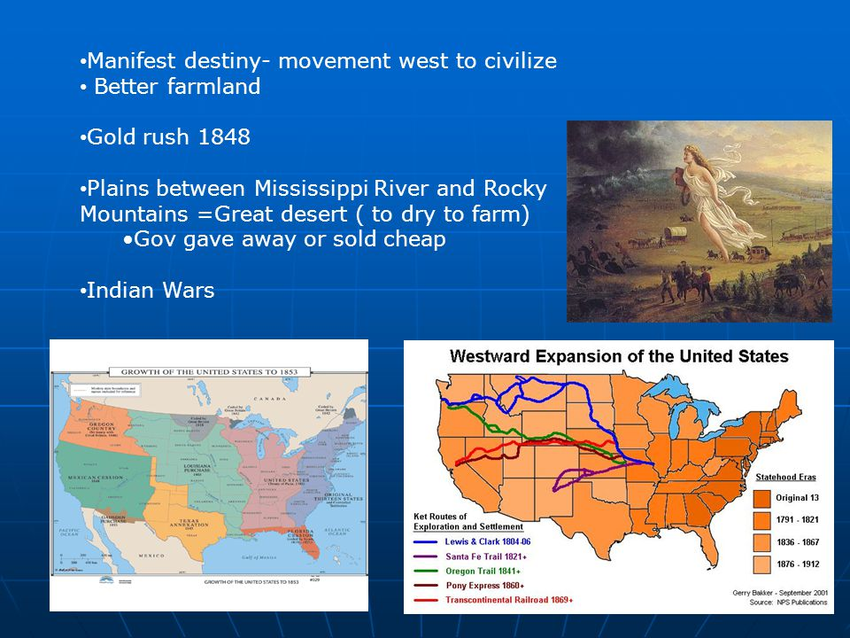 Manifest destiny- movement west to civilize Better farmland Gold rush 1848 Plains between Mississippi River and Rocky Mountains =Great desert ( to dry to farm) Gov gave away or sold cheap Indian Wars