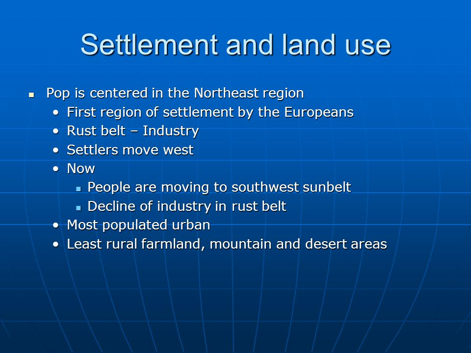 Settlement and land use Pop is centered in the Northeast region Pop is centered in the Northeast region First region of settlement by the EuropeansFirst region of settlement by the Europeans Rust belt – IndustryRust belt – Industry Settlers move westSettlers move west NowNow People are moving to southwest sunbelt People are moving to southwest sunbelt Decline of industry in rust belt Decline of industry in rust belt Most populated urbanMost populated urban Least rural farmland, mountain and desert areasLeast rural farmland, mountain and desert areas