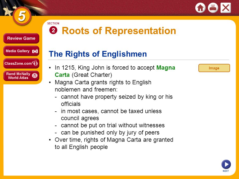 The Rights of Englishmen NEXT 2 SECTION In 1215, King John is forced to accept Magna Carta (Great Charter) Over time, rights of Magna Carta are granted to all English people Magna Carta grants rights to English noblemen and freemen: -cannot have property seized by king or his officials -in most cases, cannot be taxed unless council agrees -cannot be put on trial without witnesses -can be punished only by jury of peers Roots of Representation Image