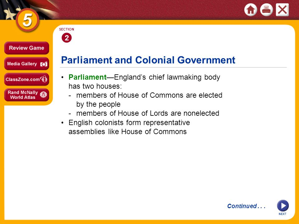 Parliament and Colonial Government 2 SECTION Parliament—England's chief lawmaking body has two houses: -members of House of Commons are elected by the people -members of House of Lords are nonelected English colonists form representative assemblies like House of Commons Continued...