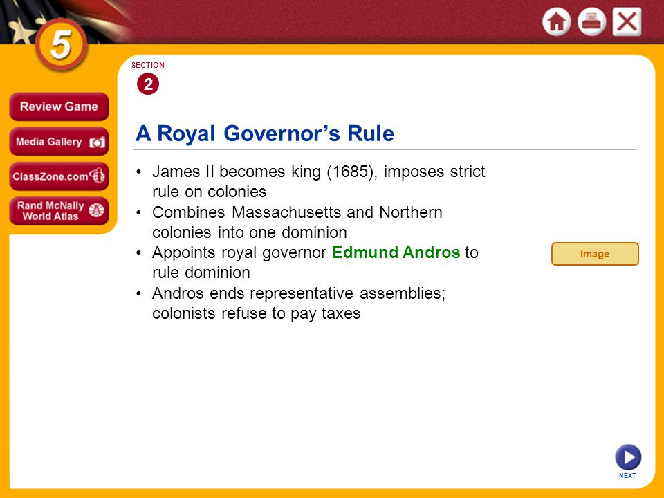 A Royal Governor's Rule NEXT 2 SECTION James II becomes king (1685), imposes strict rule on colonies Andros ends representative assemblies; colonists refuse to pay taxes Appoints royal governor Edmund Andros to rule dominion Combines Massachusetts and Northern colonies into one dominion Image