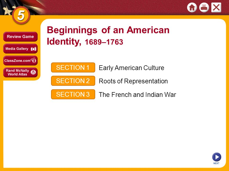 NEXT SECTION 1 SECTION 2 SECTION 3 Early American Culture Roots of Representation The French and Indian War Beginnings of an American Identity, 1689–1763