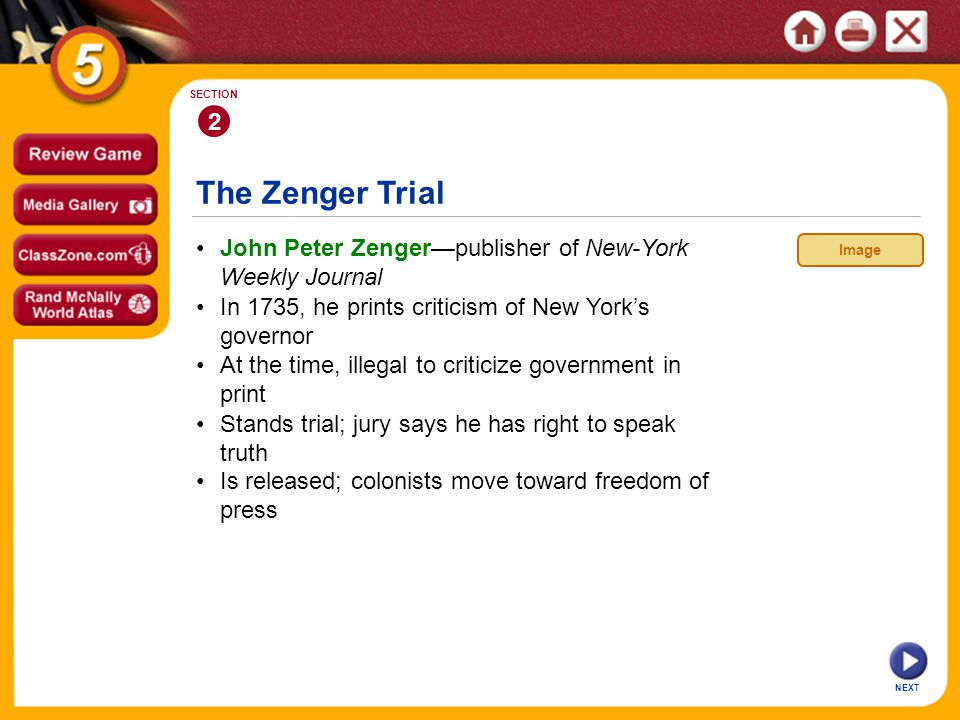 NEXT 2 SECTION John Peter Zenger—publisher of New-York Weekly Journal Stands trial; jury says he has right to speak truth At the time, illegal to criticize government in print In 1735, he prints criticism of New York's governor Is released; colonists move toward freedom of press The Zenger Trial Image