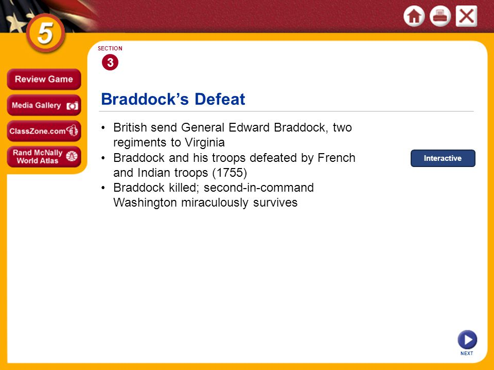 Braddock's Defeat NEXT 3 SECTION British send General Edward Braddock, two regiments to Virginia Braddock killed; second-in-command Washington miraculously survives Braddock and his troops defeated by French and Indian troops (1755) Interactive