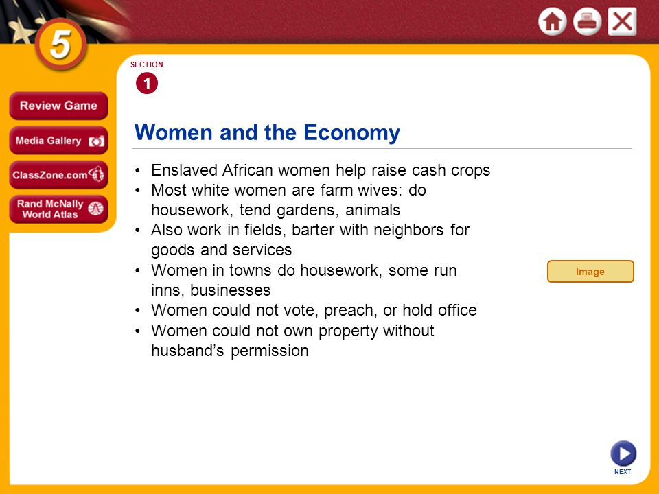 Women and the Economy NEXT 1 SECTION Enslaved African women help raise cash crops Women in towns do housework, some run inns, businesses Also work in fields, barter with neighbors for goods and services Most white women are farm wives: do housework, tend gardens, animals Women could not own property without husband's permission Women could not vote, preach, or hold office Image
