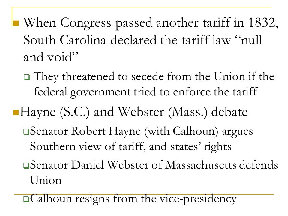 When Congress passed another tariff in 1832, South Carolina declared the tariff law null and void  They threatened to secede from the Union if the federal government tried to enforce the tariff Hayne (S.C.) and Webster (Mass.) debate  Senator Robert Hayne (with Calhoun) argues Southern view of tariff, and states' rights  Senator Daniel Webster of Massachusetts defends Union  Calhoun resigns from the vice-presidency