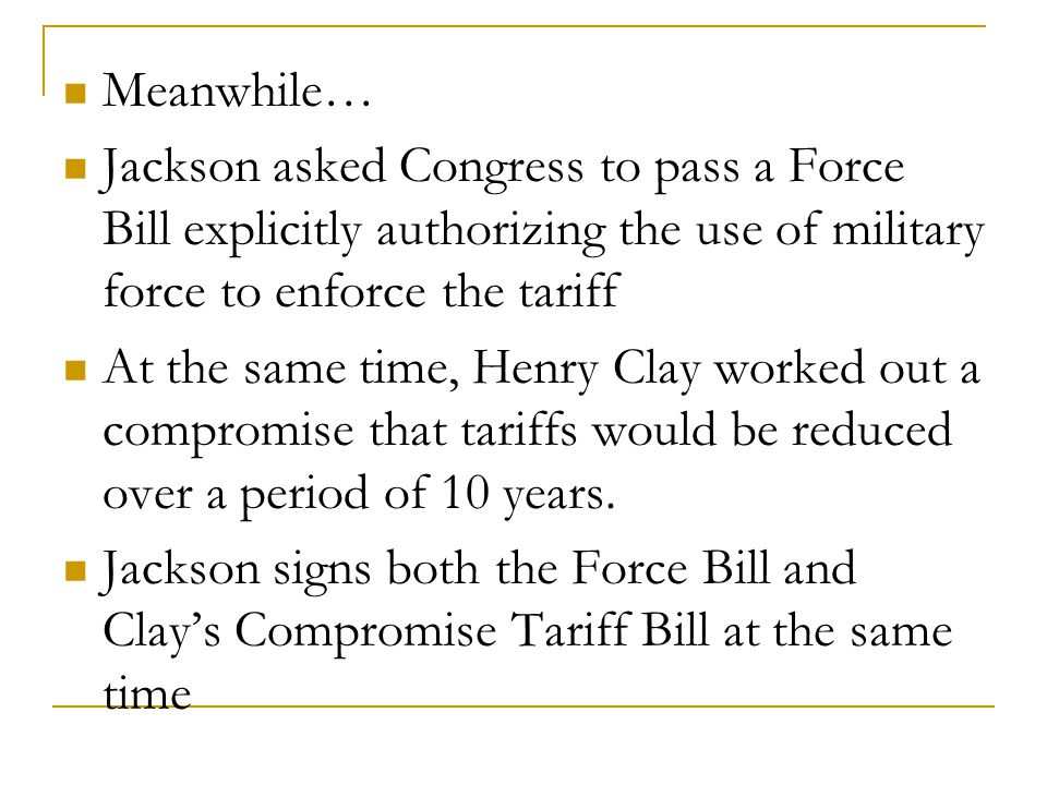 Meanwhile… Jackson asked Congress to pass a Force Bill explicitly authorizing the use of military force to enforce the tariff At the same time, Henry Clay worked out a compromise that tariffs would be reduced over a period of 10 years.