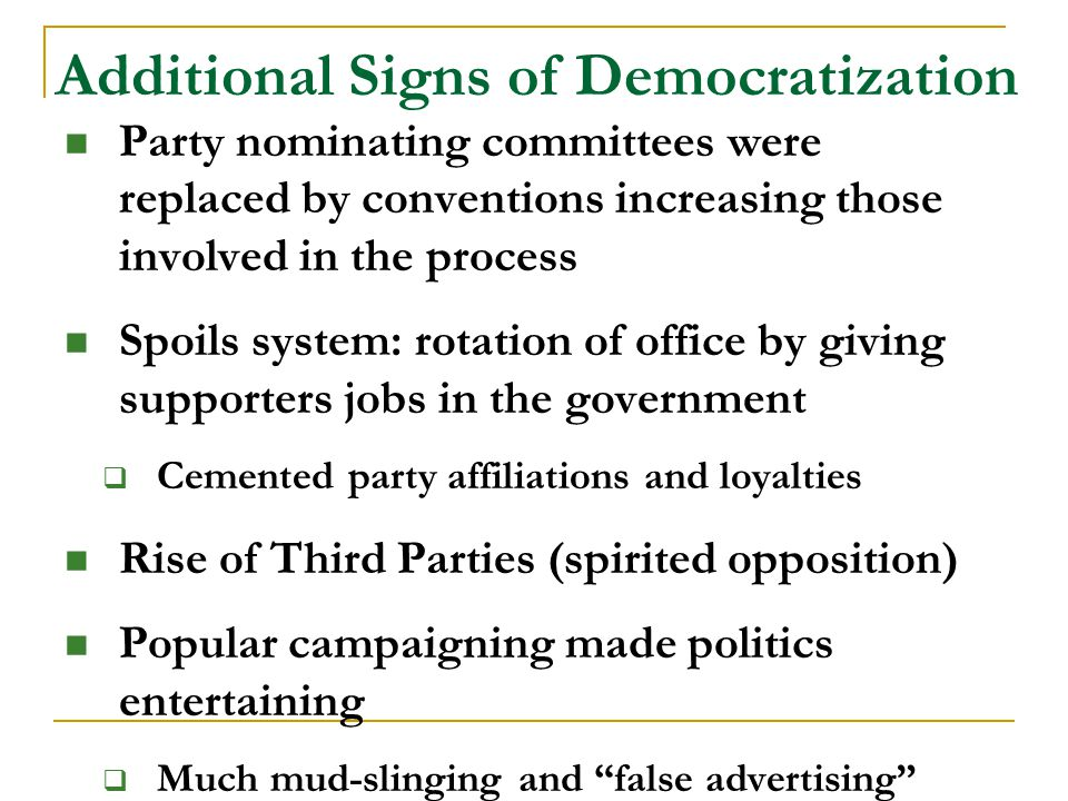 Additional Signs of Democratization Party nominating committees were replaced by conventions increasing those involved in the process Spoils system: rotation of office by giving supporters jobs in the government  Cemented party affiliations and loyalties Rise of Third Parties (spirited opposition) Popular campaigning made politics entertaining  Much mud-slinging and false advertising