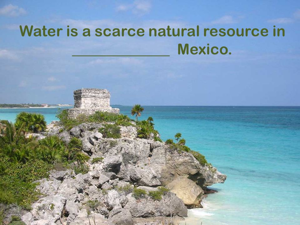 Water is a scarce natural resource in _____________ Mexico.