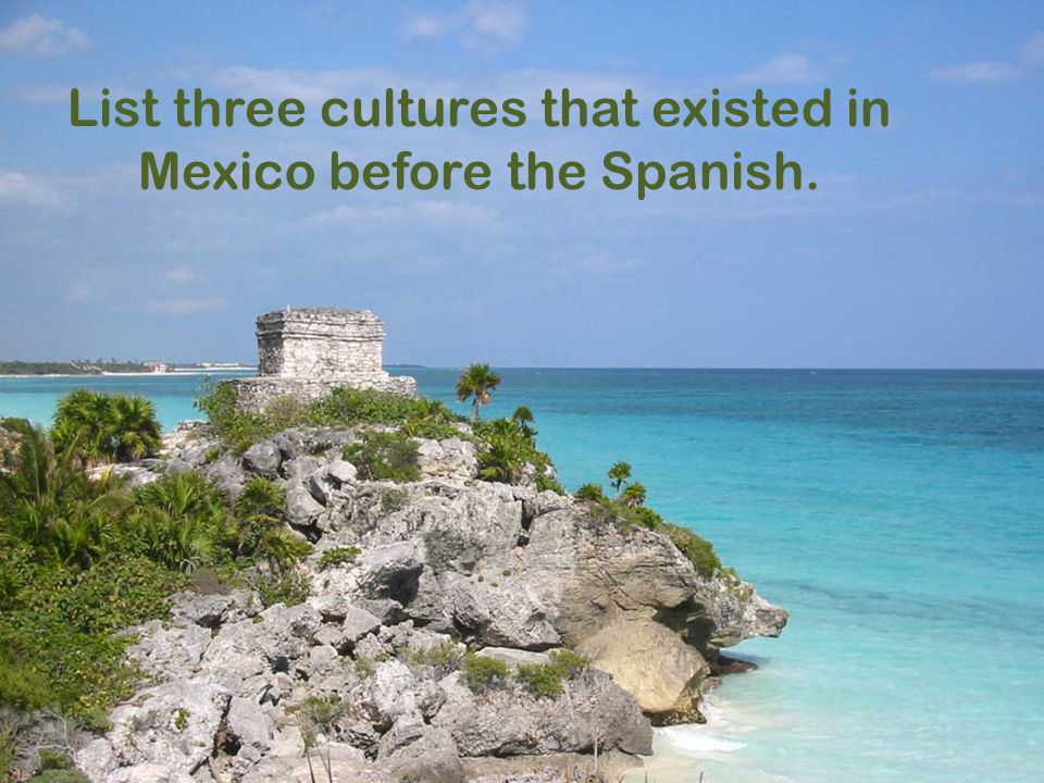 List three cultures that existed in Mexico before the Spanish.