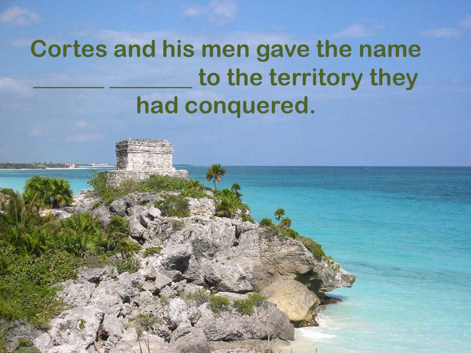Cortes and his men gave the name ______ _______ to the territory they had conquered.