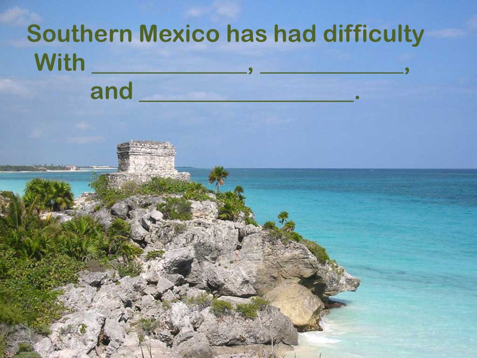 Southern Mexico has had difficulty With _____________, ____________, and __________________.