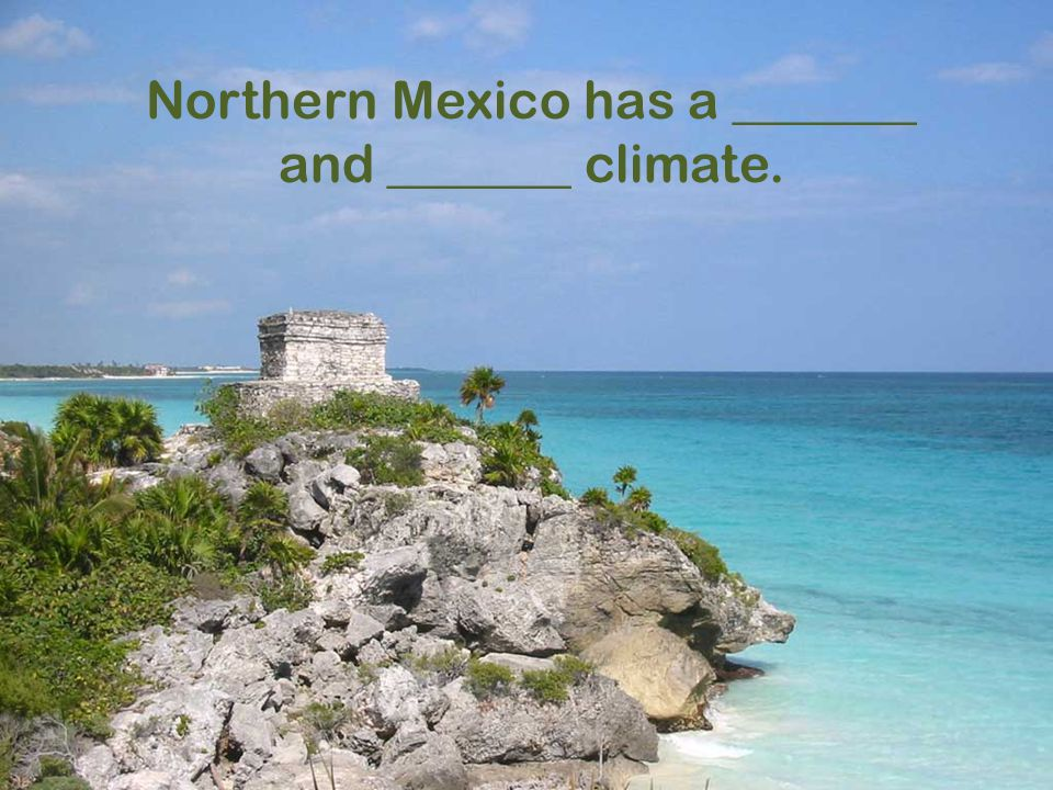 Northern Mexico has a _______ and _______ climate.