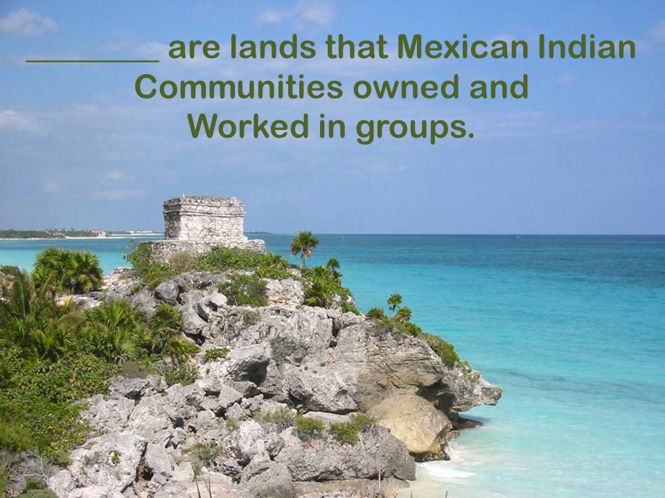 ________ are lands that Mexican Indian Communities owned and Worked in groups.