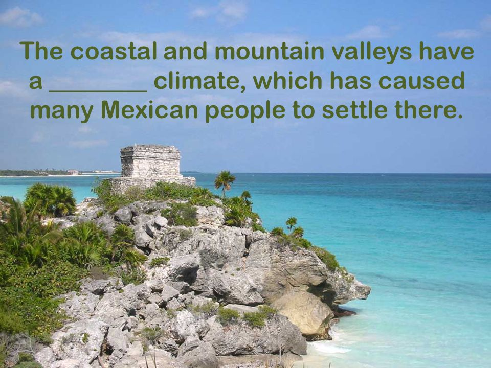The coastal and mountain valleys have a ________ climate, which has caused many Mexican people to settle there.