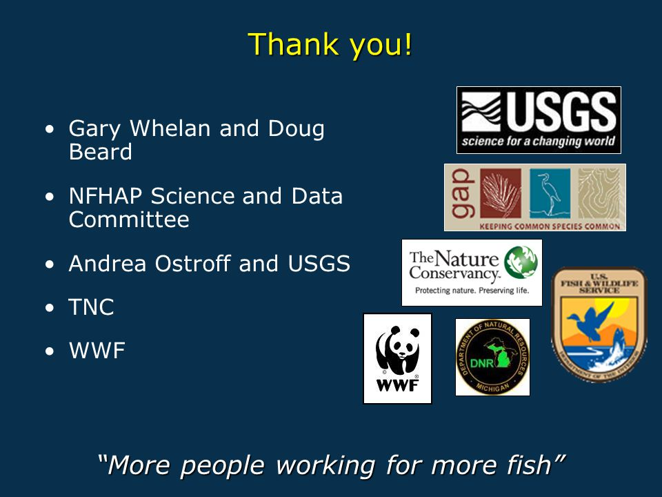 "Thank you! Gary Whelan and Doug Beard NFHAP Science and Data Committee Andrea Ostroff and USGS TNC WWF ""More people working for more fish"""