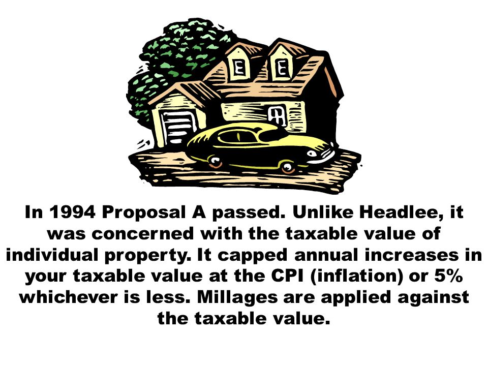 In 1994 Proposal A passed. Unlike Headlee, it was concerned with the taxable value of individual property. It capped annual increases in your taxable