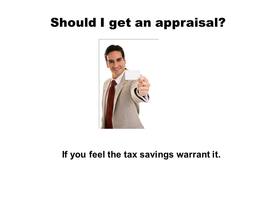 Should I get an appraisal? If you feel the tax savings warrant it.