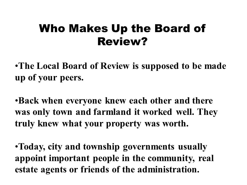 Who Makes Up the Board of Review? The Local Board of Review is supposed to be made up of your peers. Back when everyone knew each other and there was