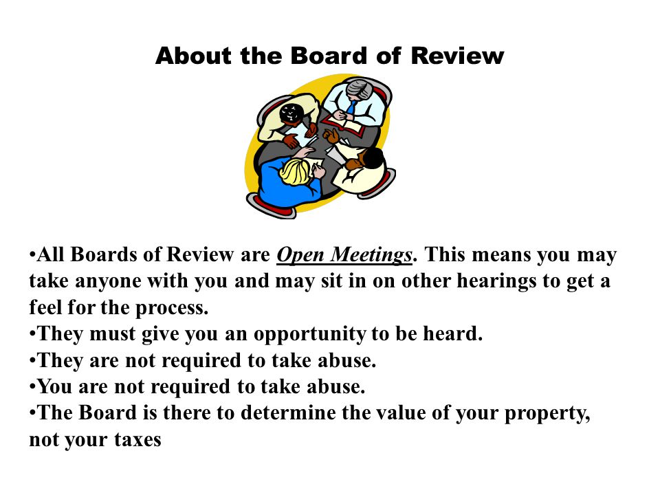 About the Board of Review All Boards of Review are Open Meetings. This means you may take anyone with you and may sit in on other hearings to get a fe