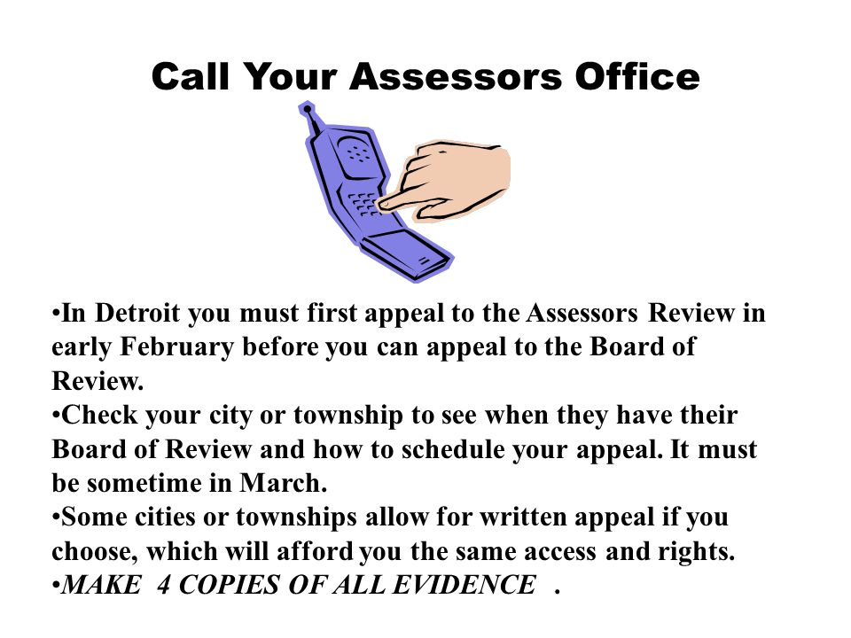Call Your Assessors Office In Detroit you must first appeal to the Assessors Review in early February before you can appeal to the Board of Review. Ch