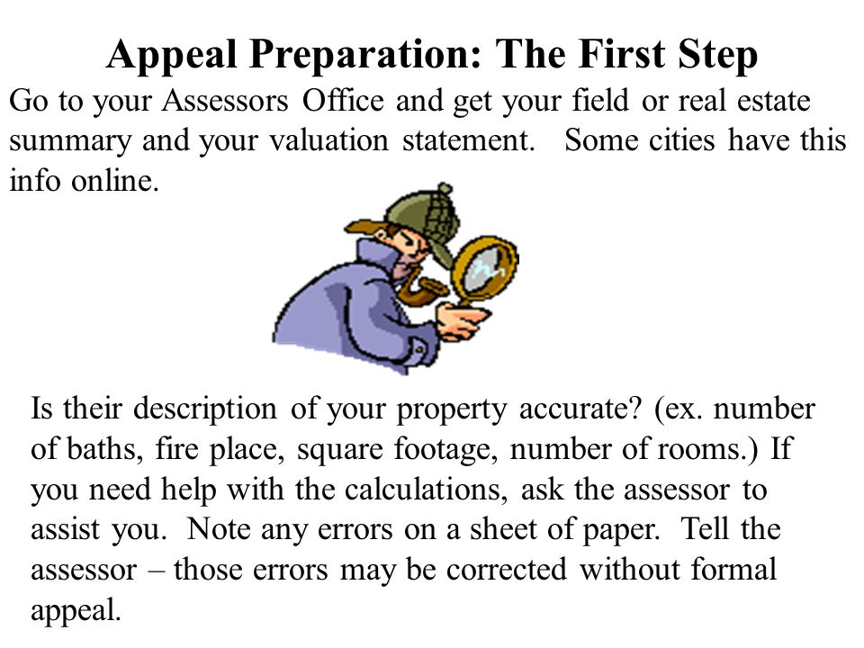Appeal Preparation: The First Step Go to your Assessors Office and get your field or real estate summary and your valuation statement. Some cities hav