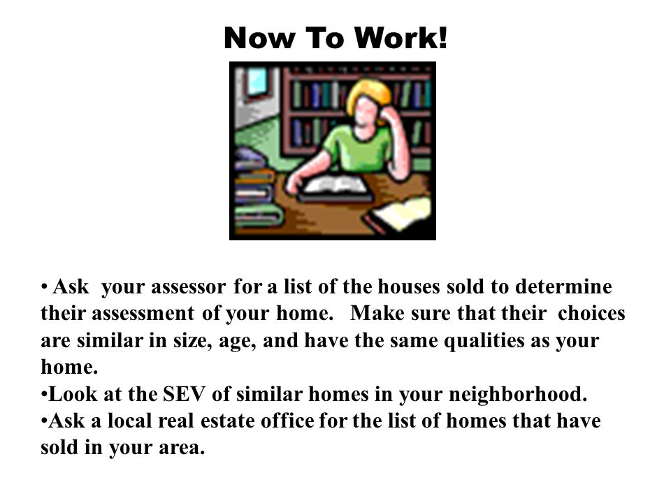 Now To Work! Ask your assessor for a list of the houses sold to determine their assessment of your home. Make sure that their choices are similar in s
