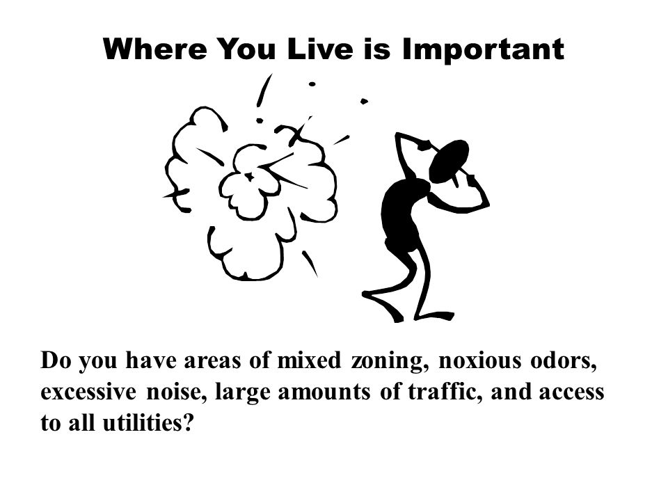 Where You Live is Important Do you have areas of mixed zoning, noxious odors, excessive noise, large amounts of traffic, and access to all utilities