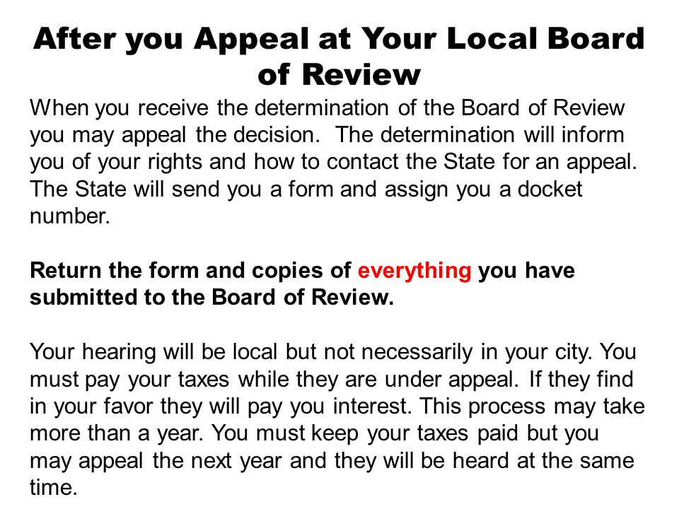 After you Appeal at Your Local Board of Review When you receive the determination of the Board of Review you may appeal the decision. The determinatio