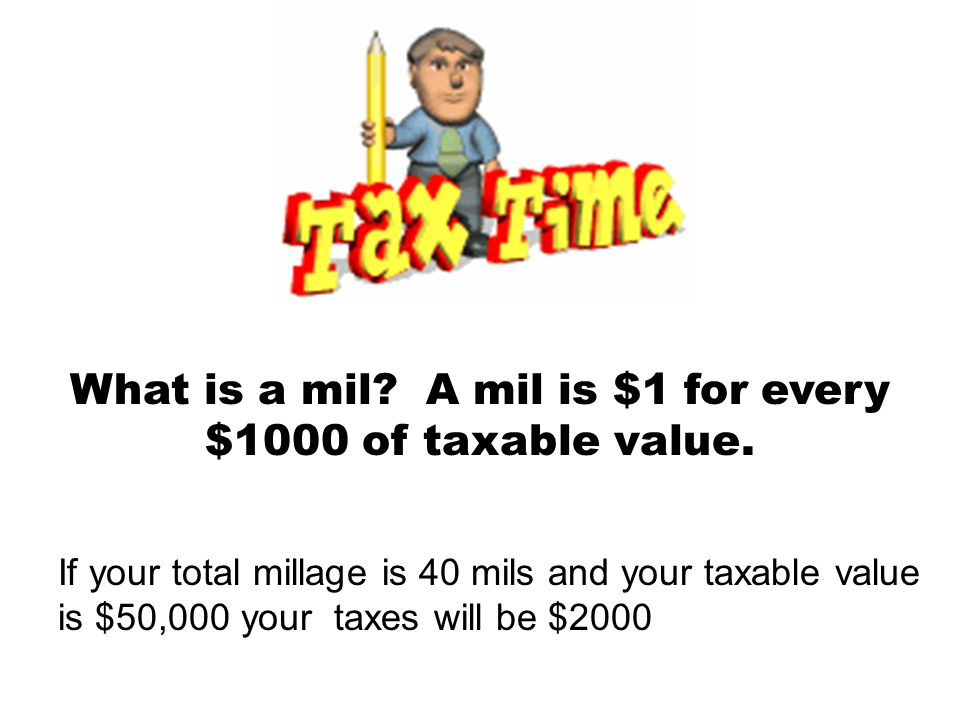 What is a mil? A mil is $1 for every $1000 of taxable value. If your total millage is 40 mils and your taxable value is $50,000 your taxes will be $20