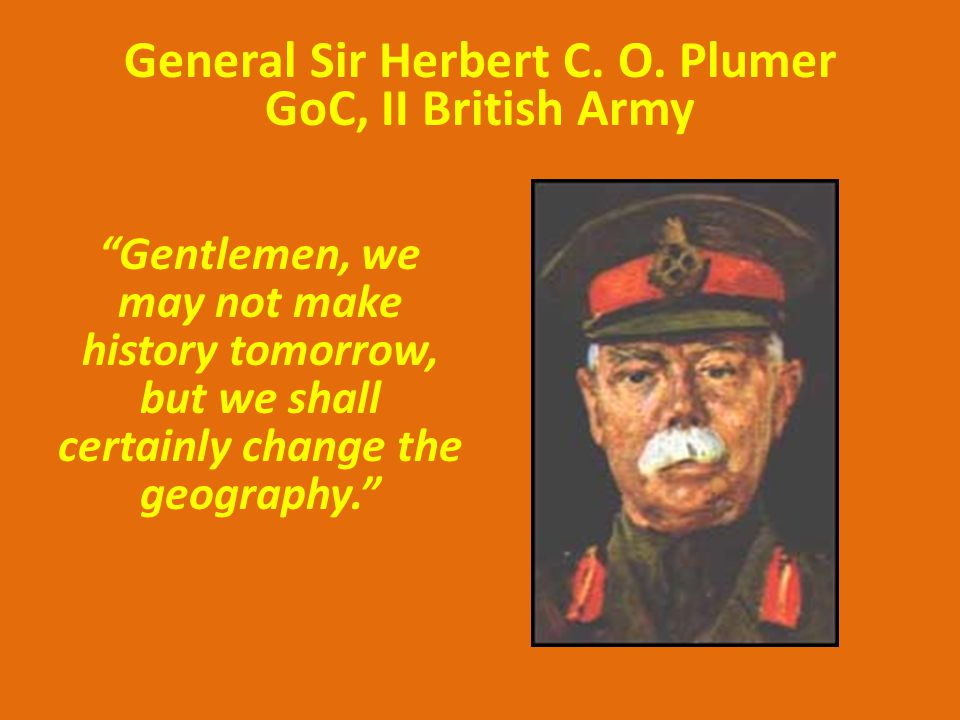"General Sir Herbert C. O. Plumer GoC, II British Army ""Gentlemen, we may not make history tomorrow, but we shall certainly change the geography."""