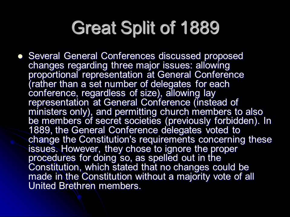 Great Split of 1889 Several General Conferences discussed proposed changes regarding three major issues: allowing proportional representation at General Conference (rather than a set number of delegates for each conference, regardless of size), allowing lay representation at General Conference (instead of ministers only), and permitting church members to also be members of secret societies (previously forbidden).