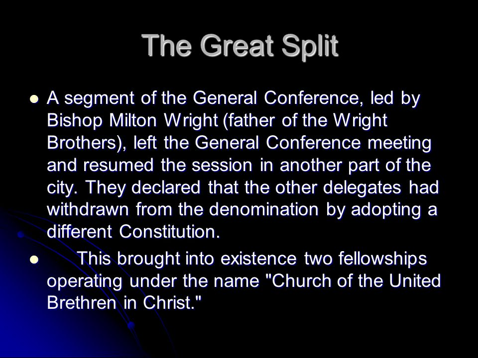 The Great Split A segment of the General Conference, led by Bishop Milton Wright (father of the Wright Brothers), left the General Conference meeting and resumed the session in another part of the city.