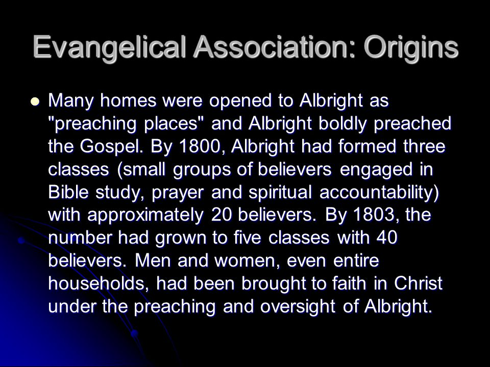 Evangelical Association: Origins Many homes were opened to Albright as preaching places and Albright boldly preached the Gospel.