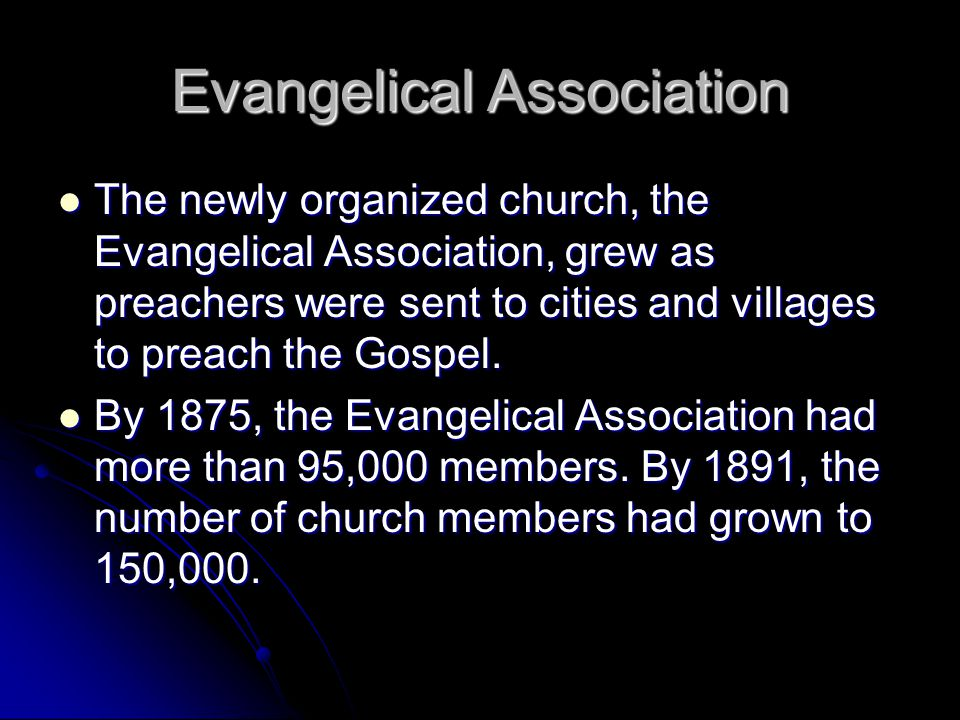 Evangelical Association The newly organized church, the Evangelical Association, grew as preachers were sent to cities and villages to preach the Gospel.