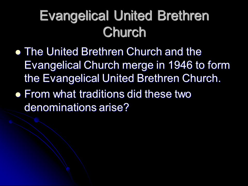Evangelical United Brethren Church The United Brethren Church and the Evangelical Church merge in 1946 to form the Evangelical United Brethren Church.