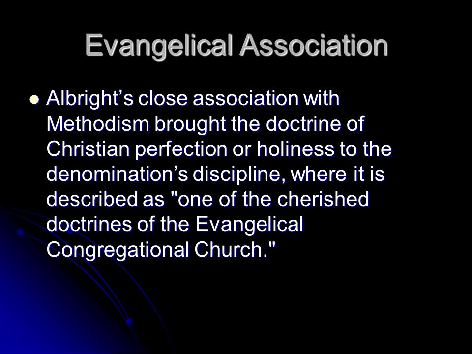 Evangelical Association Albright's close association with Methodism brought the doctrine of Christian perfection or holiness to the denomination's discipline, where it is described as one of the cherished doctrines of the Evangelical Congregational Church. Albright's close association with Methodism brought the doctrine of Christian perfection or holiness to the denomination's discipline, where it is described as one of the cherished doctrines of the Evangelical Congregational Church.
