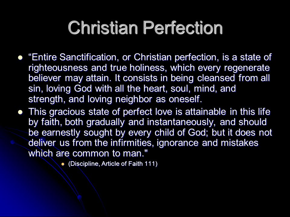 Christian Perfection Entire Sanctification, or Christian perfection, is a state of righteousness and true holiness, which every regenerate believer may attain.