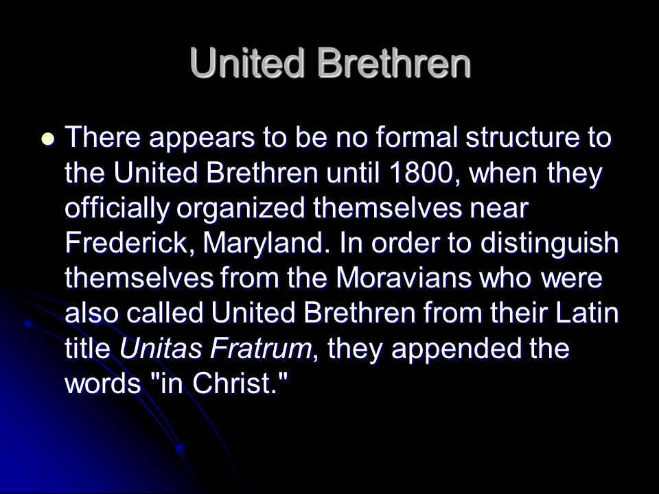 United Brethren There appears to be no formal structure to the United Brethren until 1800, when they officially organized themselves near Frederick, Maryland.