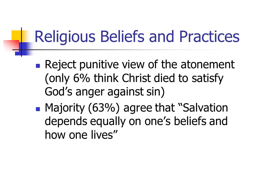 Religious Beliefs and Practices Reject punitive view of the atonement (only 6% think Christ died to satisfy God's anger against sin) Majority (63%) agree that Salvation depends equally on one's beliefs and how one lives