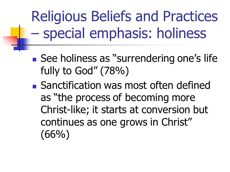 Religious Beliefs and Practices – special emphasis: holiness See holiness as surrendering one's life fully to God (78%) Sanctification was most often defined as the process of becoming more Christ-like; it starts at conversion but continues as one grows in Christ (66%)