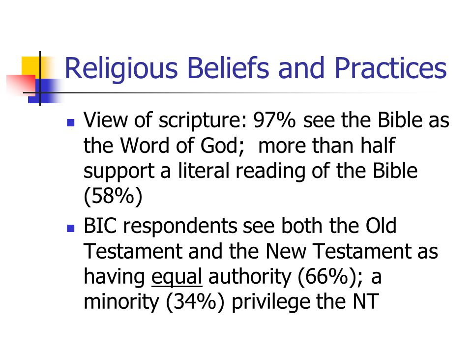 Religious Beliefs and Practices View of scripture: 97% see the Bible as the Word of God; more than half support a literal reading of the Bible (58%) BIC respondents see both the Old Testament and the New Testament as having equal authority (66%); a minority (34%) privilege the NT