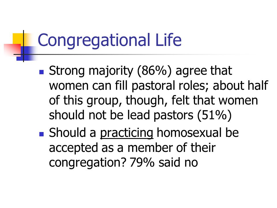 Congregational Life Strong majority (86%) agree that women can fill pastoral roles; about half of this group, though, felt that women should not be le