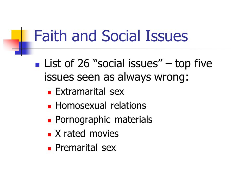 Faith and Social Issues List of 26 social issues – top five issues seen as always wrong: Extramarital sex Homosexual relations Pornographic materials X rated movies Premarital sex