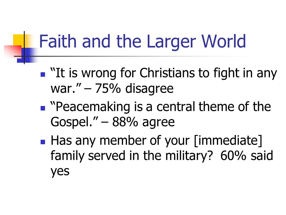 "Faith and the Larger World ""It is wrong for Christians to fight in any war."" – 75% disagree ""Peacemaking is a central theme of the Gospel."" – 88% agre"
